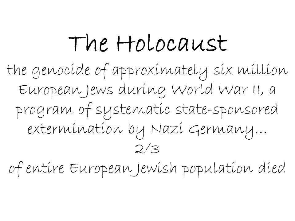 The Holocaust the genocide of approximately six million European Jews during World War II, a program of systematic state-sponsored extermination by Nazi Germany… 2/3 of entire European Jewish population died