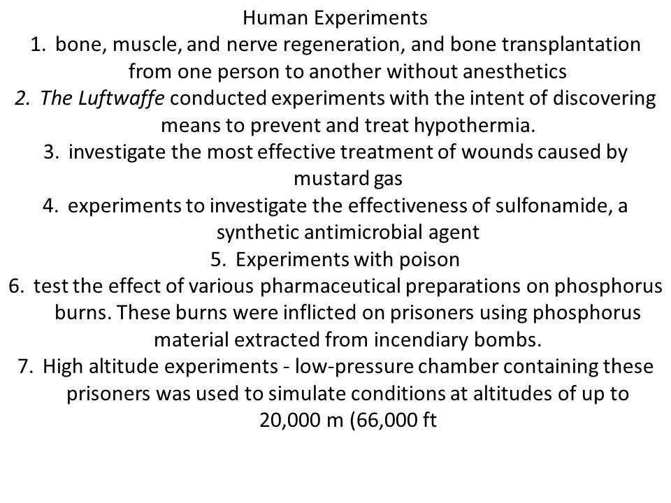 Human Experiments 1.bone, muscle, and nerve regeneration, and bone transplantation from one person to another without anesthetics 2.The Luftwaffe conducted experiments with the intent of discovering means to prevent and treat hypothermia.