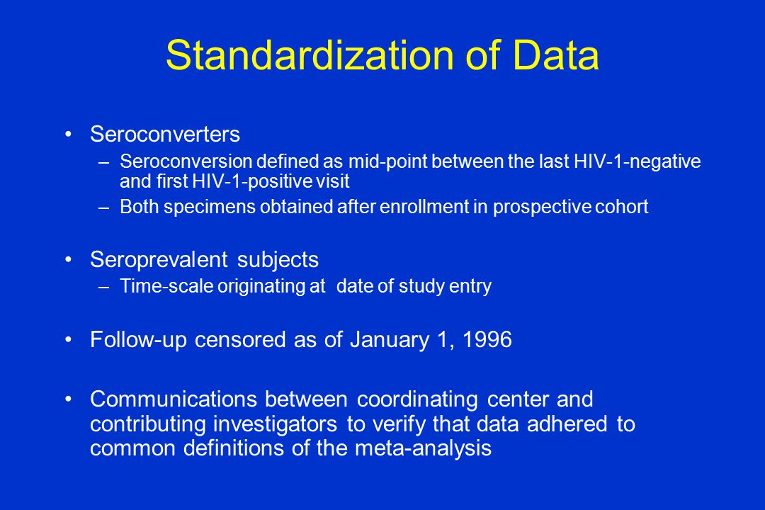 Standardization of Data Seroconverters –Seroconversion defined as mid-point between the last HIV-1-negative and first HIV-1-positive visit –Both specimens obtained after enrollment in prospective cohort Seroprevalent subjects –Time-scale originating at date of study entry Follow-up censored as of January 1, 1996 Communications between coordinating center and contributing investigators to verify that data adhered to common definitions of the meta-analysis