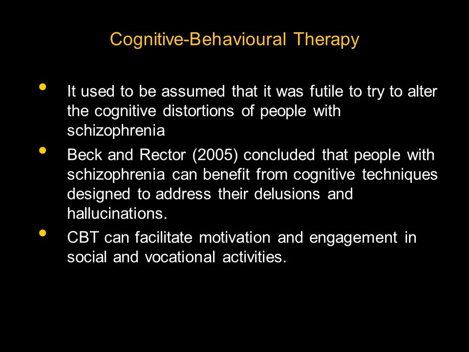 Cognitive-Behavioural Therapy It used to be assumed that it was futile to try to alter the cognitive distortions of people with schizophrenia Beck and Rector (2005) concluded that people with schizophrenia can benefit from cognitive techniques designed to address their delusions and hallucinations.