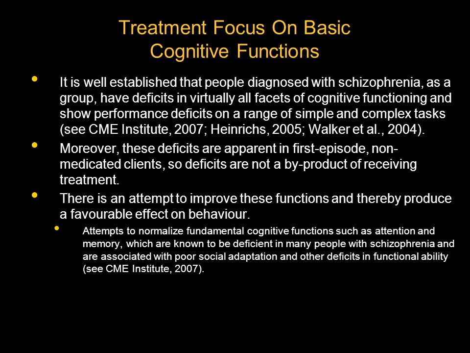 Treatment Focus On Basic Cognitive Functions It is well established that people diagnosed with schizophrenia, as a group, have deficits in virtually all facets of cognitive functioning and show performance deficits on a range of simple and complex tasks (see CME Institute, 2007; Heinrichs, 2005; Walker et al., 2004).