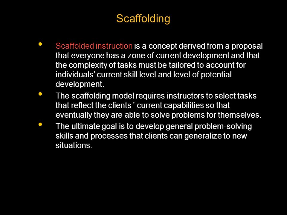 Scaffolding Scaffolded instruction is a concept derived from a proposal that everyone has a zone of current development and that the complexity of tas
