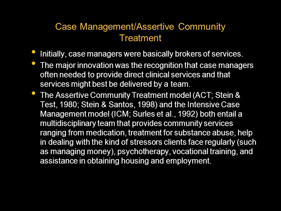 Case Management/Assertive Community Treatment Initially, case managers were basically brokers of services. The major innovation was the recognition th