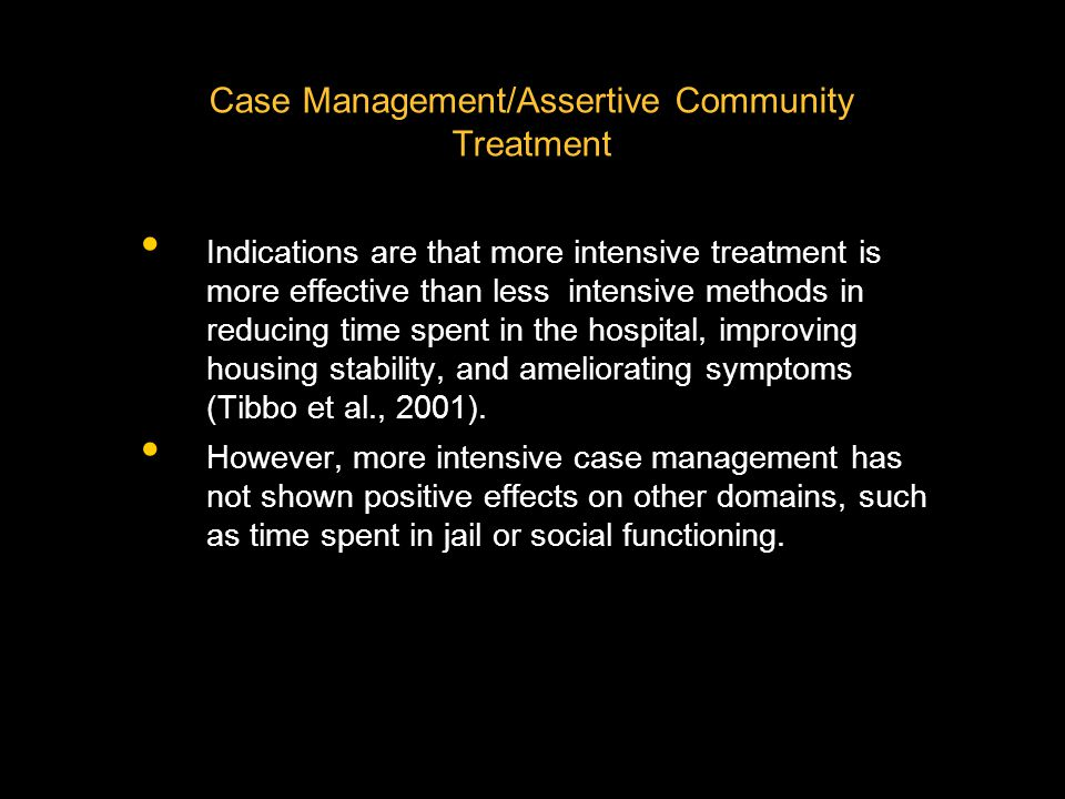 Indications are that more intensive treatment is more effective than less intensive methods in reducing time spent in the hospital, improving housing stability, and ameliorating symptoms (Tibbo et al., 2001).