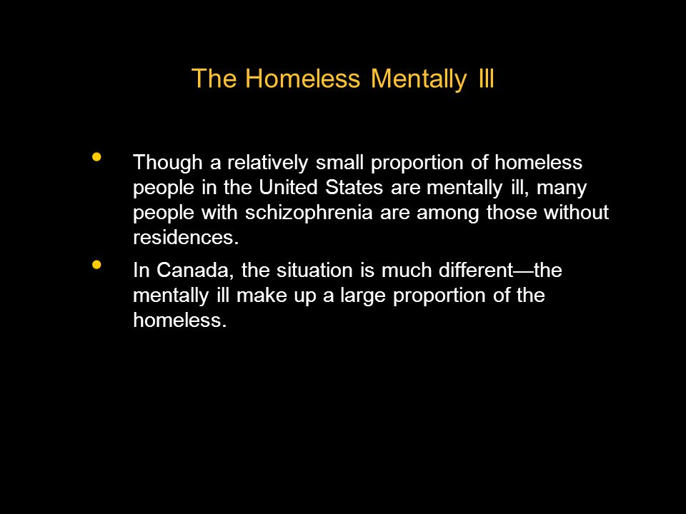 The Homeless Mentally Ill Though a relatively small proportion of homeless people in the United States are mentally ill, many people with schizophrenia are among those without residences.