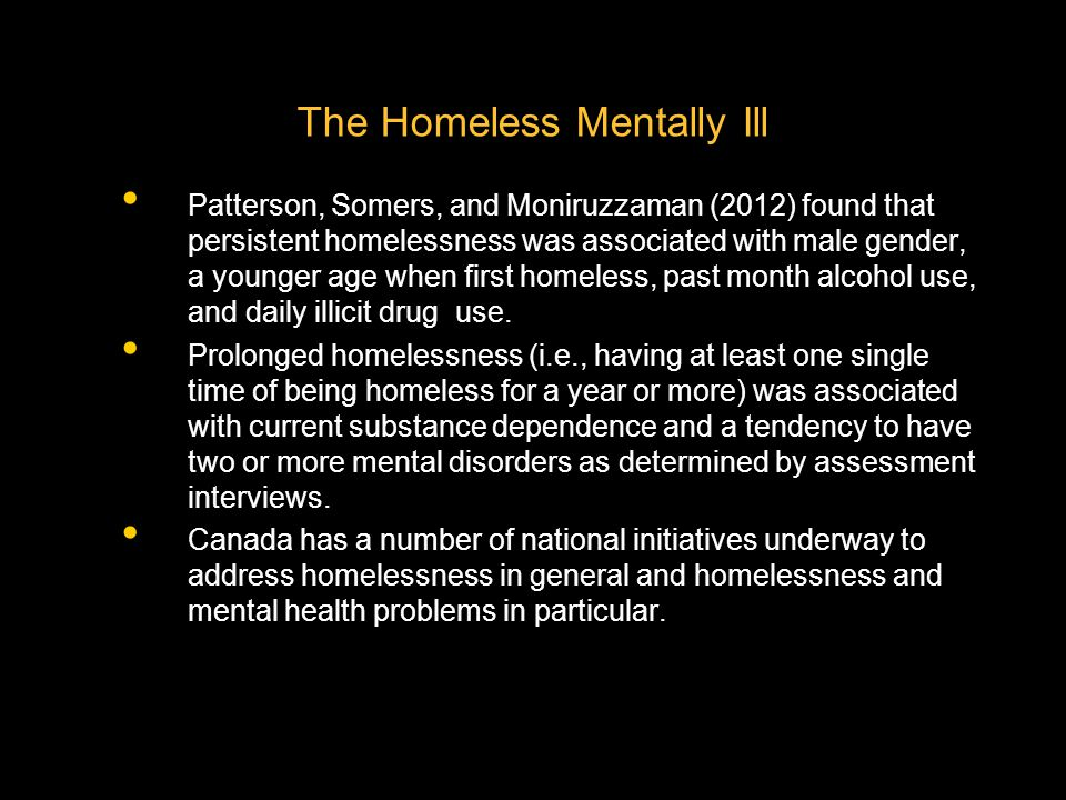 Patterson, Somers, and Moniruzzaman (2012) found that persistent homelessness was associated with male gender, a younger age when first homeless, past month alcohol use, and daily illicit drug use.