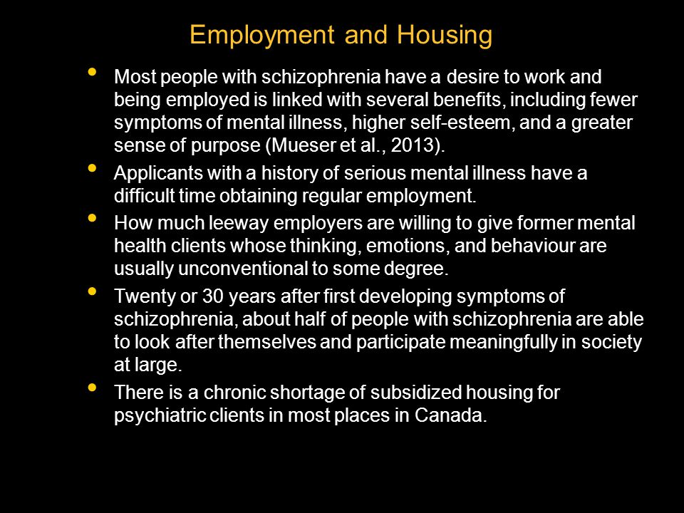 Employment and Housing Most people with schizophrenia have a desire to work and being employed is linked with several benefits, including fewer symptoms of mental illness, higher self-esteem, and a greater sense of purpose (Mueser et al., 2013).