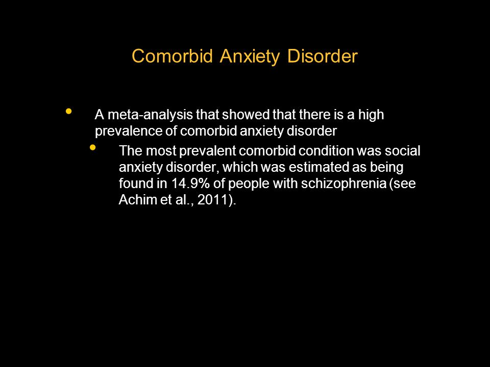 Comorbid Anxiety Disorder A meta-analysis that showed that there is a high prevalence of comorbid anxiety disorder The most prevalent comorbid condition was social anxiety disorder, which was estimated as being found in 14.9% of people with schizophrenia (see Achim et al., 2011).