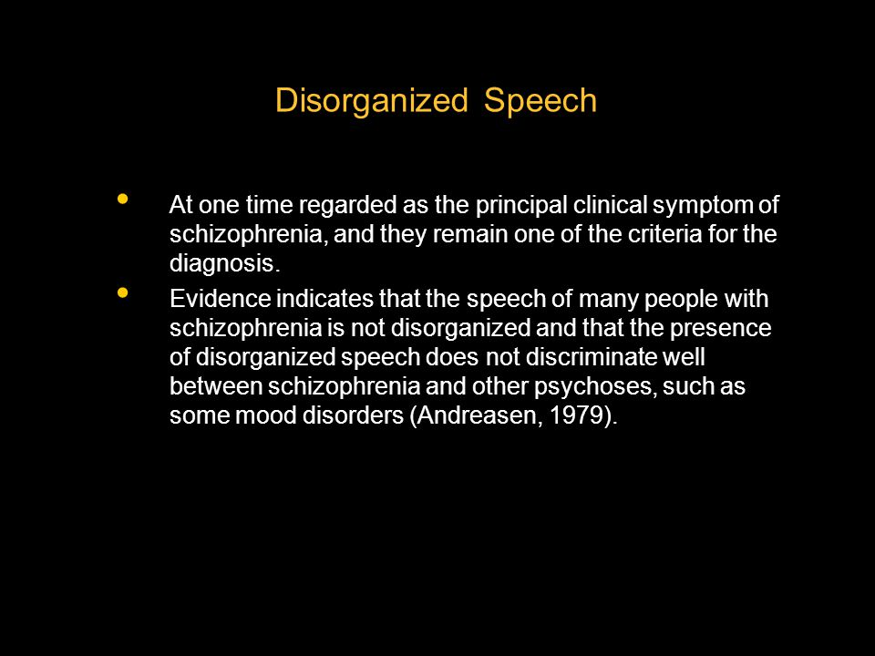 Disorganized Speech At one time regarded as the principal clinical symptom of schizophrenia, and they remain one of the criteria for the diagnosis. Ev