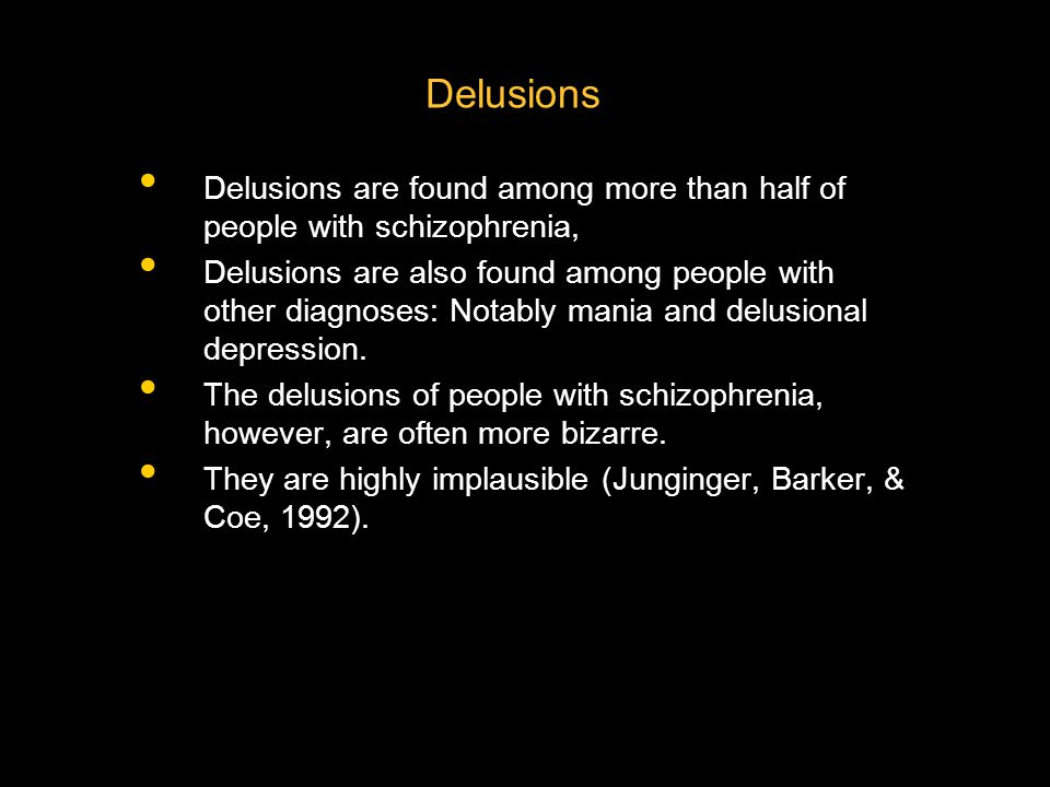 Delusions are found among more than half of people with schizophrenia, Delusions are also found among people with other diagnoses: Notably mania and d