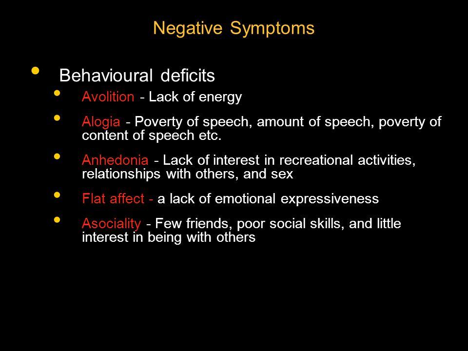 Negative Symptoms Behavioural deficits Avolition - Lack of energy Alogia - Poverty of speech, amount of speech, poverty of content of speech etc. Anhe