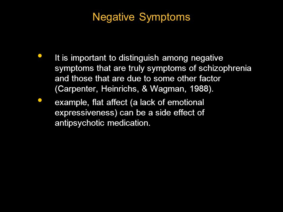 It is important to distinguish among negative symptoms that are truly symptoms of schizophrenia and those that are due to some other factor (Carpenter