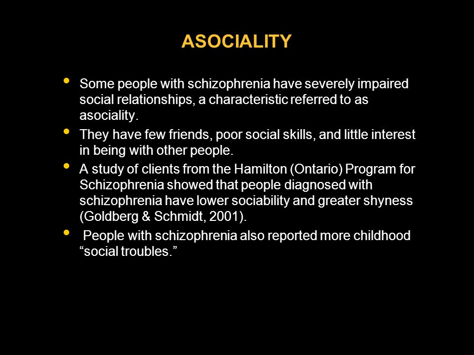 ASOCIALITY Some people with schizophrenia have severely impaired social relationships, a characteristic referred to as asociality. They have few frien