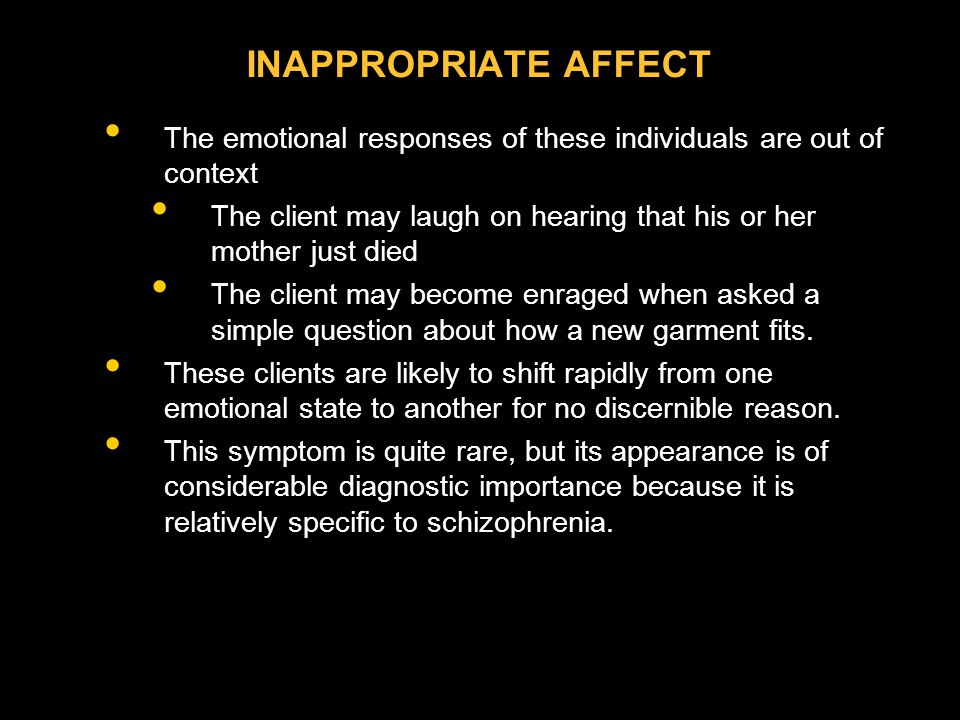 INAPPROPRIATE AFFECT The emotional responses of these individuals are out of context The client may laugh on hearing that his or her mother just died