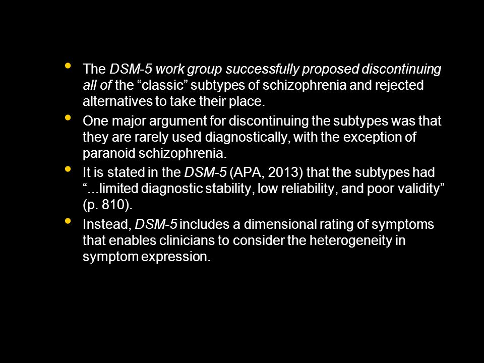 The DSM-5 work group successfully proposed discontinuing all of the classic subtypes of schizophrenia and rejected alternatives to take their place.