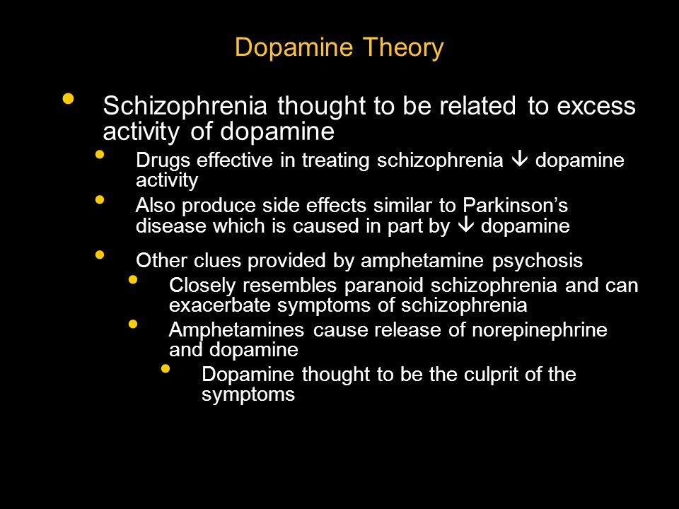 Dopamine Theory Schizophrenia thought to be related to excess activity of dopamine Drugs effective in treating schizophrenia  dopamine activity Also