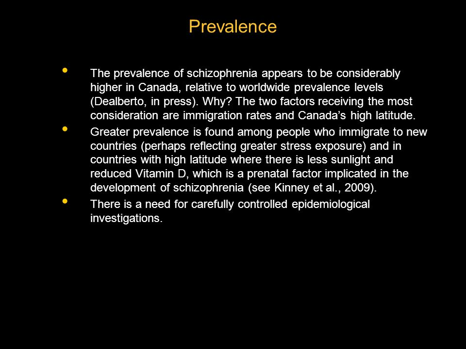 The prevalence of schizophrenia appears to be considerably higher in Canada, relative to worldwide prevalence levels (Dealberto, in press).