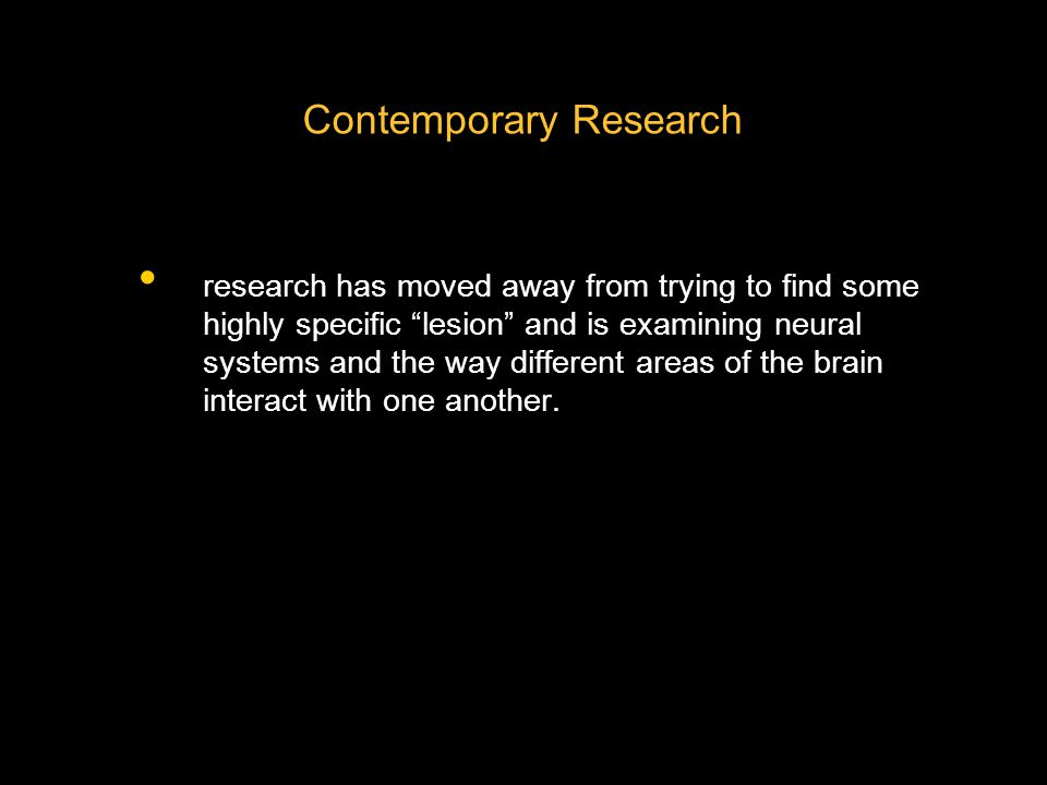 Contemporary Research research has moved away from trying to find some highly specific lesion and is examining neural systems and the way different areas of the brain interact with one another.