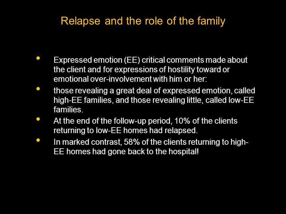 Relapse and the role of the family Expressed emotion (EE) critical comments made about the client and for expressions of hostility toward or emotional over-involvement with him or her: those revealing a great deal of expressed emotion, called high-EE families, and those revealing little, called low-EE families.