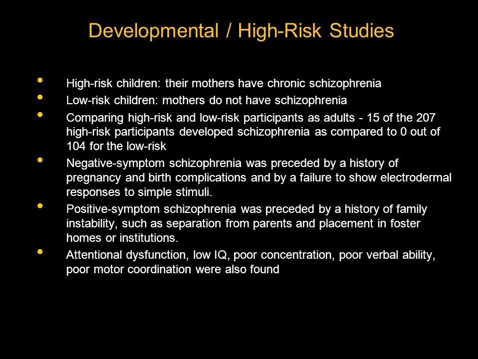 Developmental / High-Risk Studies High-risk children: their mothers have chronic schizophrenia Low-risk children: mothers do not have schizophrenia Comparing high-risk and low-risk participants as adults - 15 of the 207 high-risk participants developed schizophrenia as compared to 0 out of 104 for the low-risk Negative-symptom schizophrenia was preceded by a history of pregnancy and birth complications and by a failure to show electrodermal responses to simple stimuli.