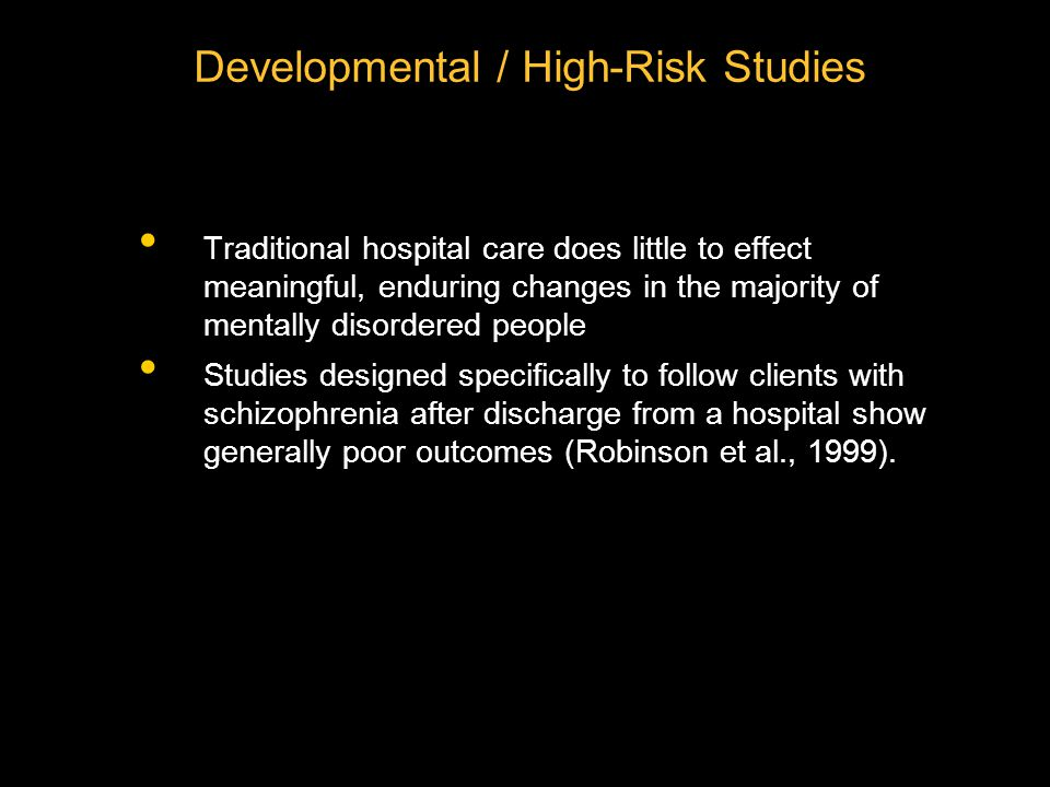 Traditional hospital care does little to effect meaningful, enduring changes in the majority of mentally disordered people Studies designed specifically to follow clients with schizophrenia after discharge from a hospital show generally poor outcomes (Robinson et al., 1999).