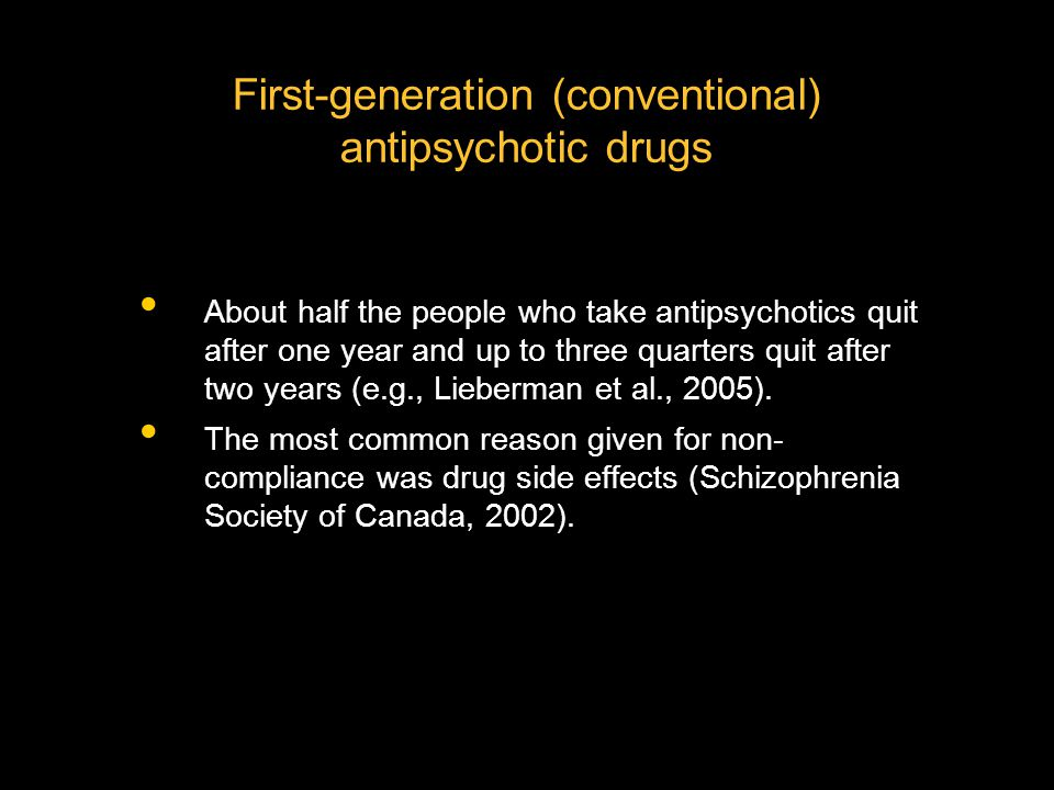 First-generation (conventional) antipsychotic drugs About half the people who take antipsychotics quit after one year and up to three quarters quit after two years (e.g., Lieberman et al., 2005).