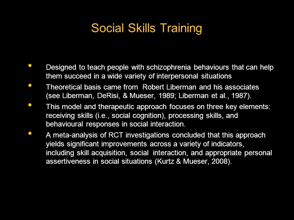 Social Skills Training Designed to teach people with schizophrenia behaviours that can help them succeed in a wide variety of interpersonal situations Theoretical basis came from Robert Liberman and his associates (see Liberman, DeRisi, & Mueser, 1989; Liberman et al., 1987).
