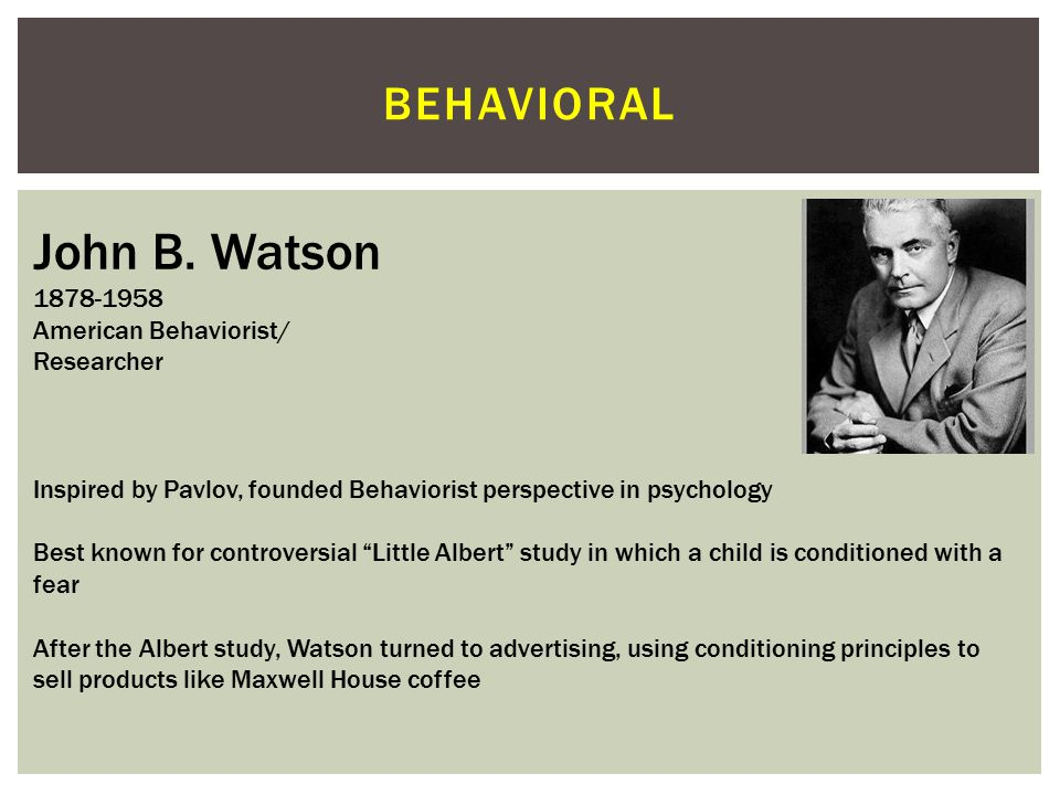 BEHAVIORAL Albert Bandura 1925 Canadian Social-Cognitivist Stanford University Conducted the famous Bobo doll experiment in 1961, emphasizing the roll of aggressive modeling on aggressive behavior in children Expanded on social-cognitive theory, and contributed the notion of reciprocal determinism which explained human behavior in terms of an exchange between cognitive, environmental, and behavioral factors APA President 1974
