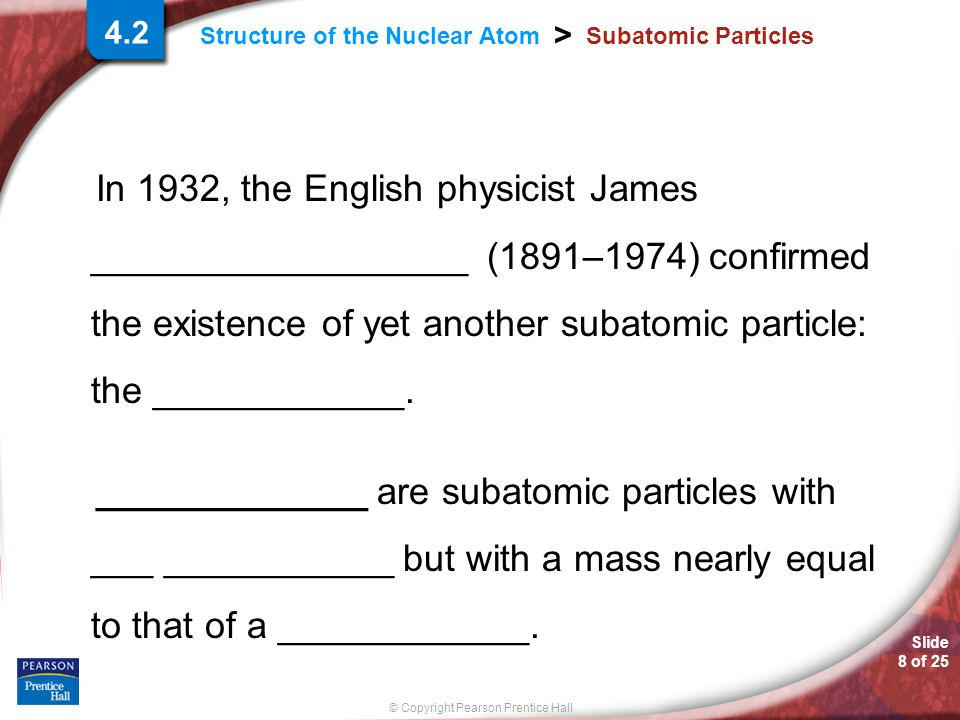 Slide 8 of 25 © Copyright Pearson Prentice Hall > Structure of the Nuclear Atom Subatomic Particles In 1932, the English physicist James __________________ (1891–1974) confirmed the existence of yet another subatomic particle: the ____________.