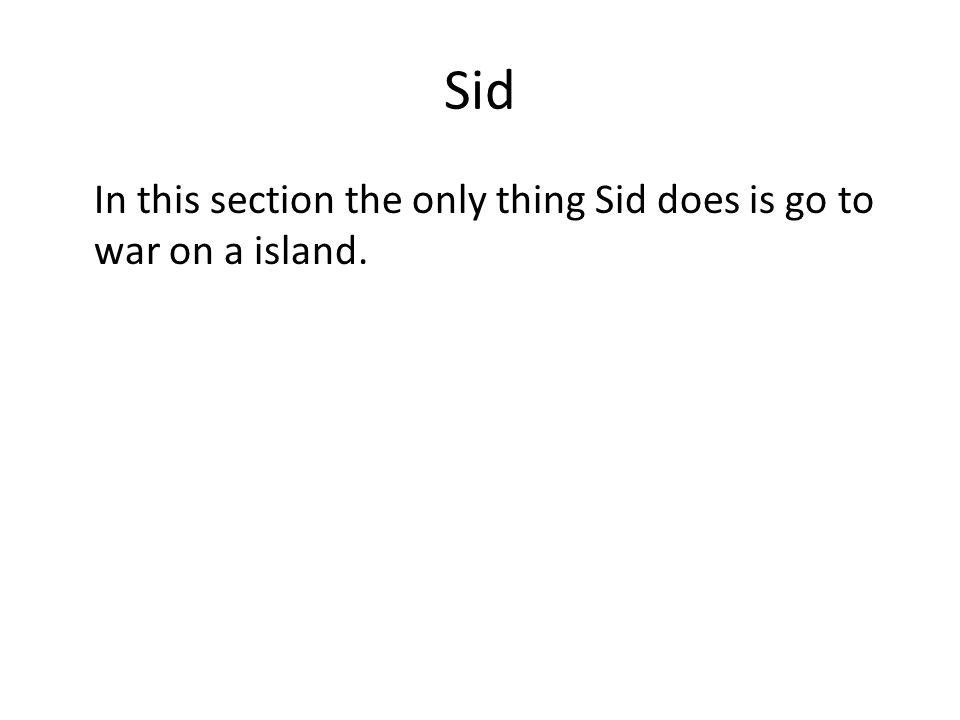Sid In this section the only thing Sid does is go to war on a island.