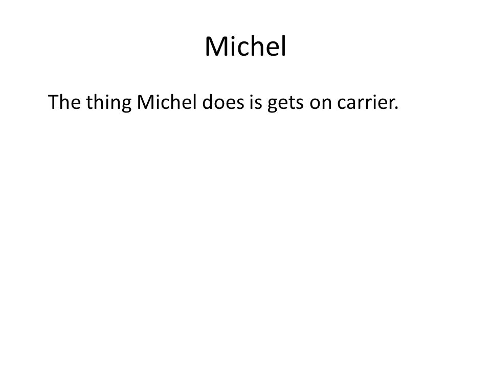 Michel The thing Michel does is gets on carrier.