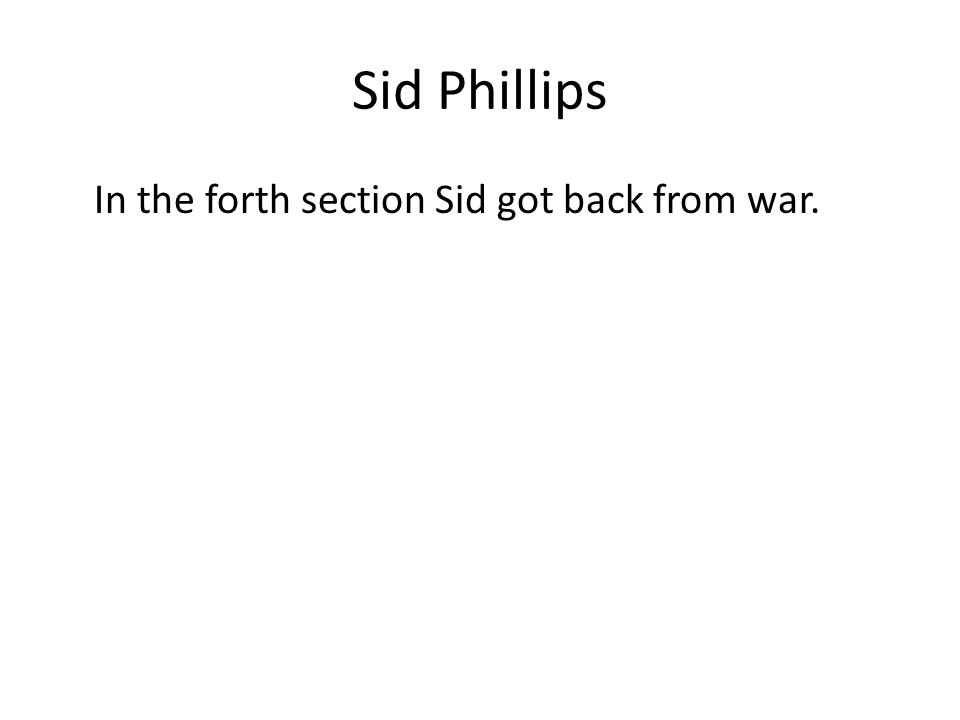Sid Phillips In the forth section Sid got back from war.