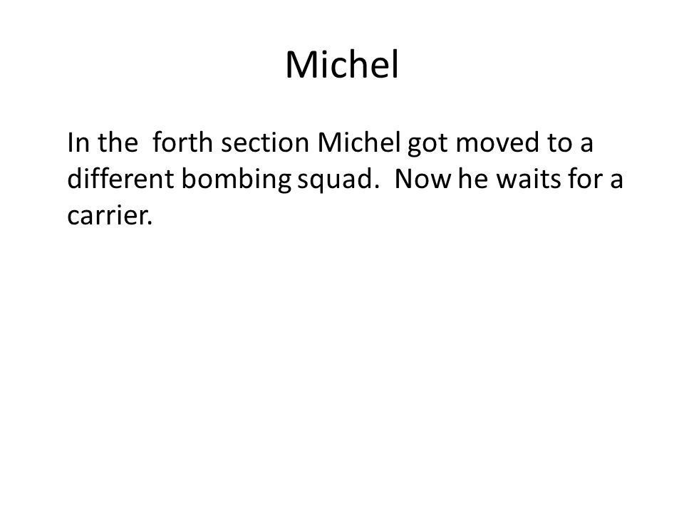 Michel In the forth section Michel got moved to a different bombing squad. Now he waits for a carrier.