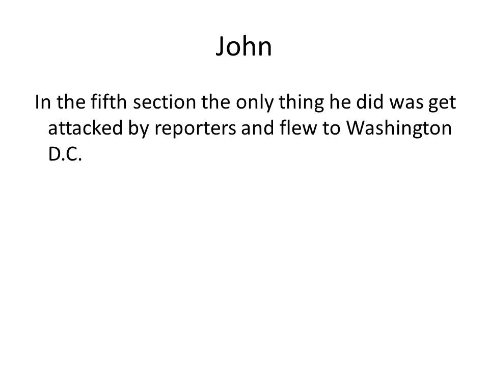 John In the fifth section the only thing he did was get attacked by reporters and flew to Washington D.C.