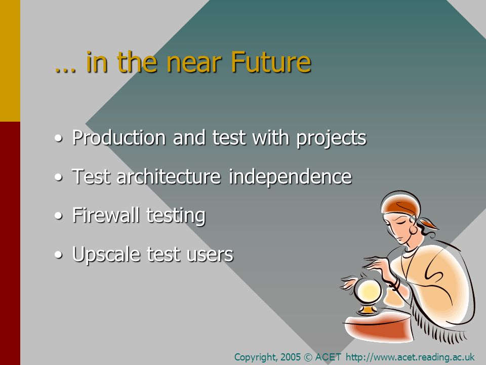 … in the near Future Production and test with projectsProduction and test with projects Test architecture independenceTest architecture independence Firewall testingFirewall testing Upscale test usersUpscale test users Copyright, 2005 © ACET http://www.acet.reading.ac.uk