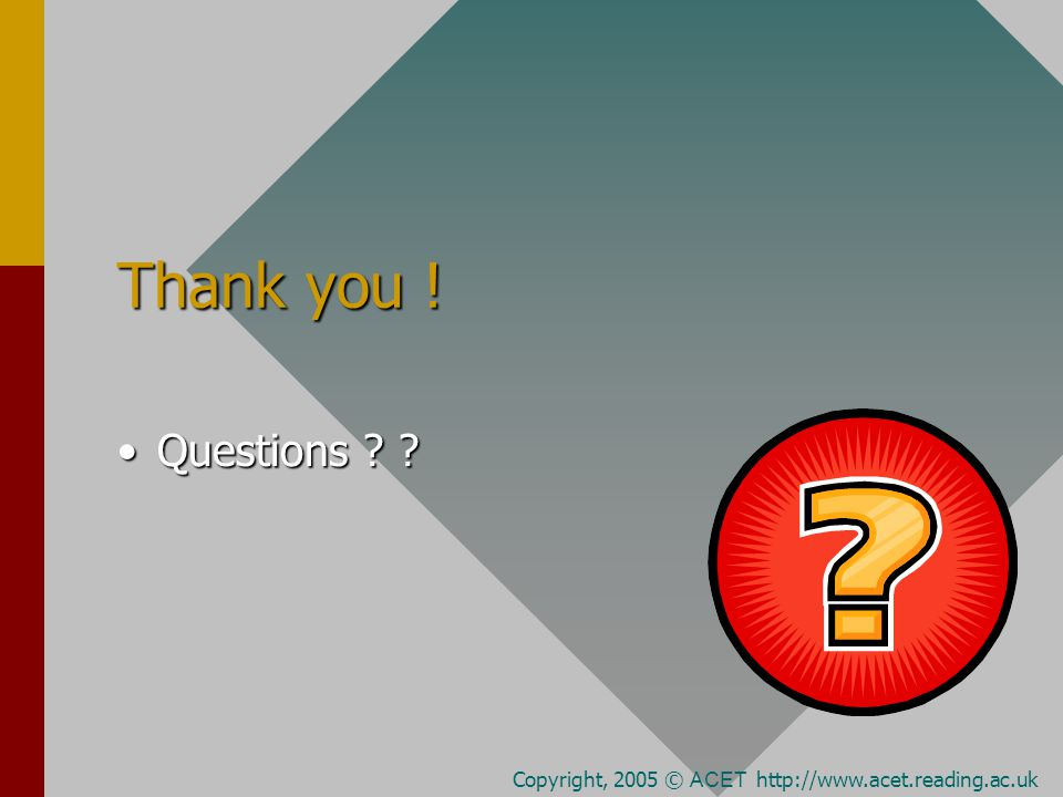 Thank you ! Questions Questions Copyright, 2005 © ACET http://www.acet.reading.ac.uk
