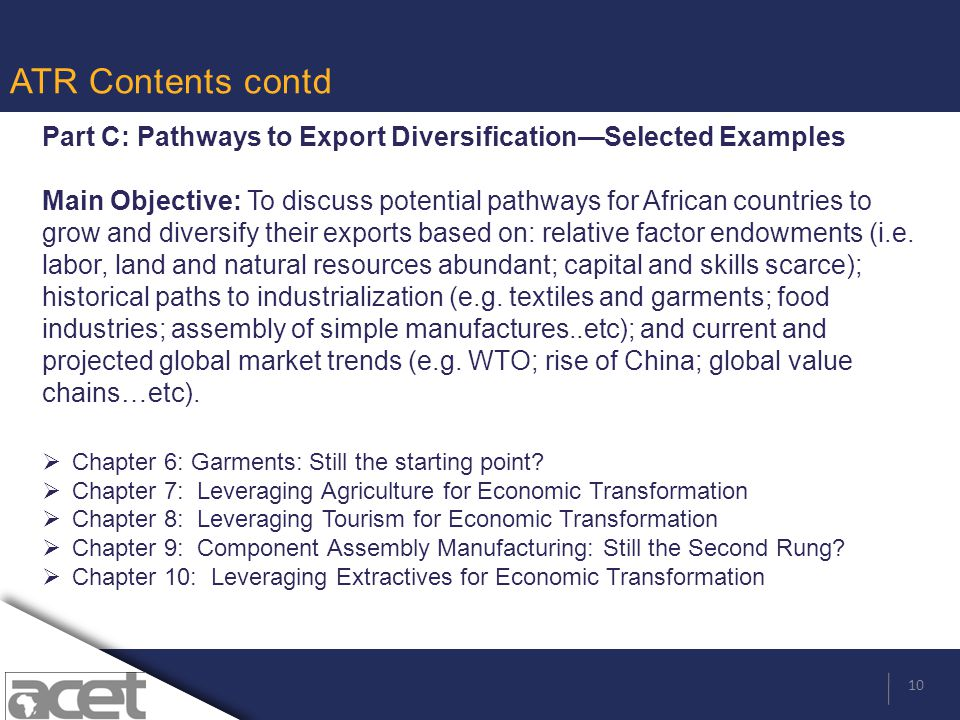 10 ATR Contents contd Part C: Pathways to Export Diversification—Selected Examples Main Objective: To discuss potential pathways for African countries to grow and diversify their exports based on: relative factor endowments (i.e.