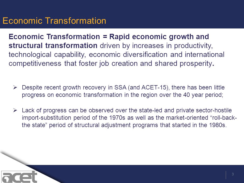 3 Economic Transformation Economic Transformation = Rapid economic growth and structural transformation driven by increases in productivity, technological capability, economic diversification and international competitiveness that foster job creation and shared prosperity.