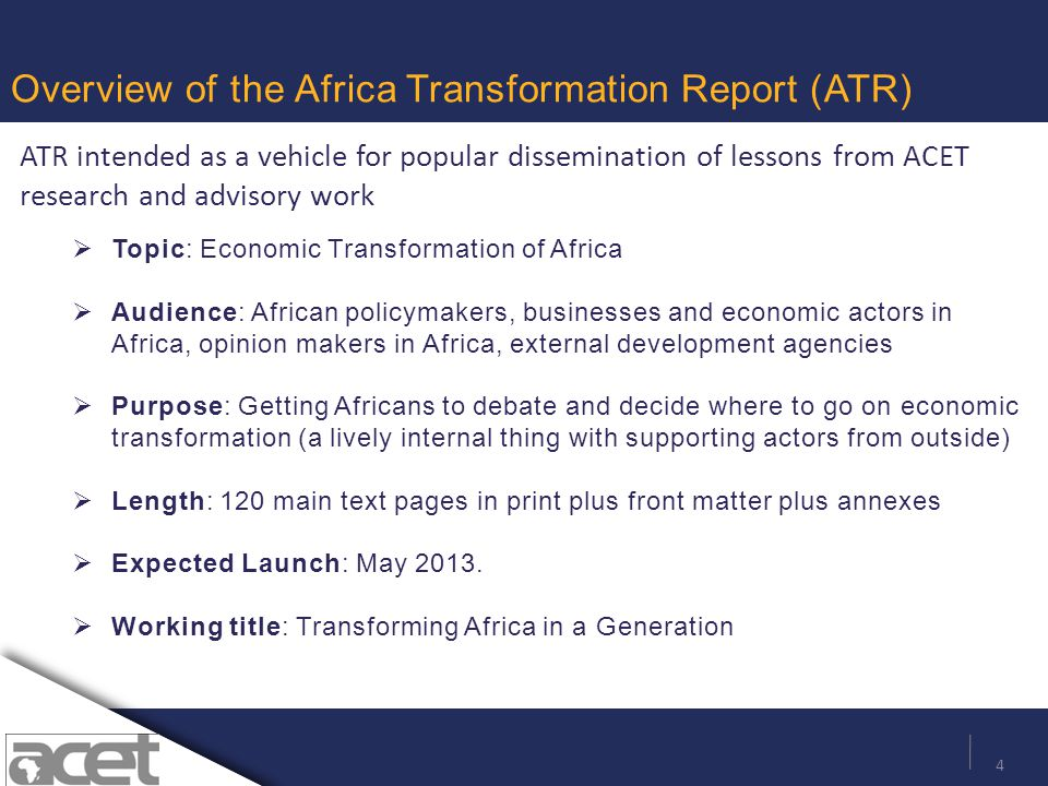 4 Overview of the Africa Transformation Report (ATR)  Topic: Economic Transformation of Africa  Audience: African policymakers, businesses and economic actors in Africa, opinion makers in Africa, external development agencies  Purpose: Getting Africans to debate and decide where to go on economic transformation (a lively internal thing with supporting actors from outside)  Length: 120 main text pages in print plus front matter plus annexes  Expected Launch: May 2013.