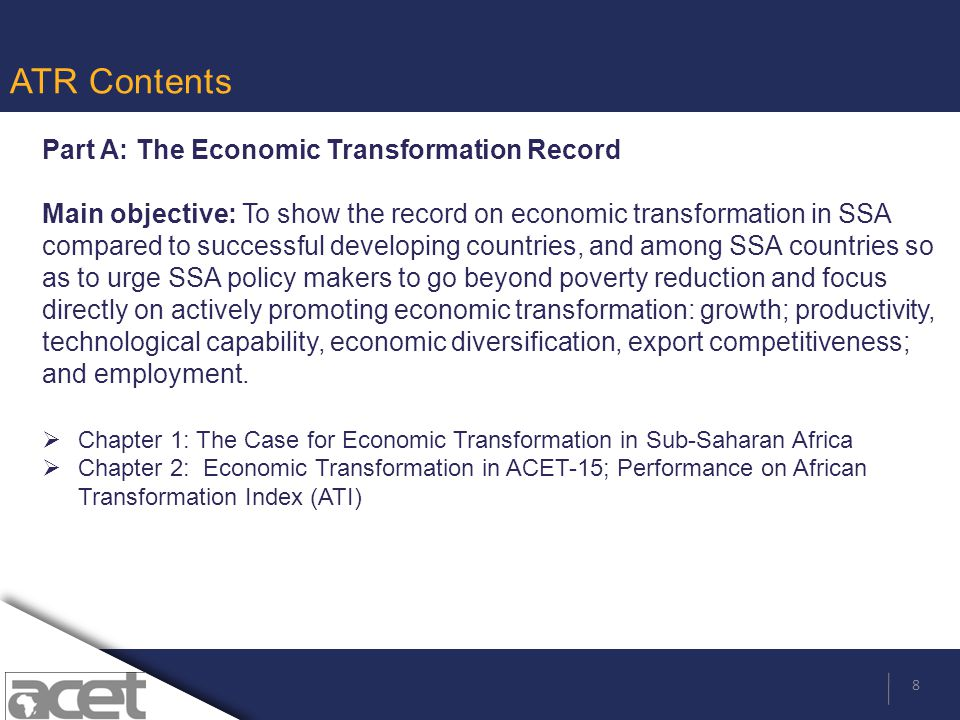9 ATR Contents contd Part B: Important Drivers of Economic Transformation—Selected Examples Main Objective: To provide information on the role that a particular driver has played in the transformation experiences of successful countries, and the various policy measures and institutional mechanisms deployed to realize the objectives regarding that particular driver.