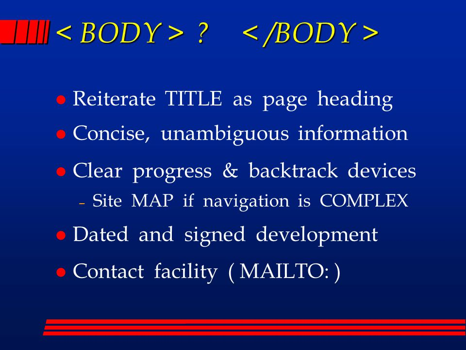 l Reiterate TITLE as page heading l Concise, unambiguous information l Clear progress & backtrack devices – Site MAP if navigation is COMPLEX l Dated and signed development l Contact facility ( MAILTO: )