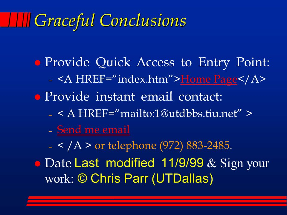 Graceful Conclusions l Provide Quick Access to Entry Point: – Home Page l Provide instant email contact: – – Send me email – or telephone (972) 883-2485.