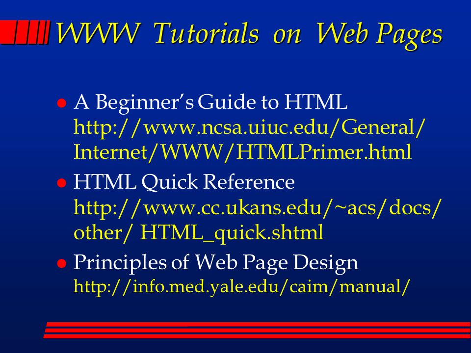 WWW Tutorials on Web Pages l A Beginner's Guide to HTML http://www.ncsa.uiuc.edu/General/ Internet/WWW/HTMLPrimer.html l HTML Quick Reference http://www.cc.ukans.edu/~acs/docs/ other/ HTML_quick.shtml l Principles of Web Page Design http://info.med.yale.edu/caim/manual/