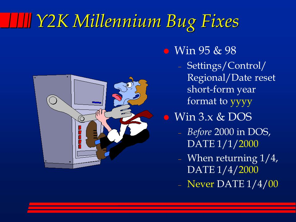 Y2K Millennium Bug Fixes l Win 95 & 98 – Settings/Control/ Regional/Date reset short-form year format to yyyy l Win 3.x & DOS – Before 2000 in DOS, DATE 1/1/2000 – When returning 1/4, DATE 1/4/2000 – Never DATE 1/4/00