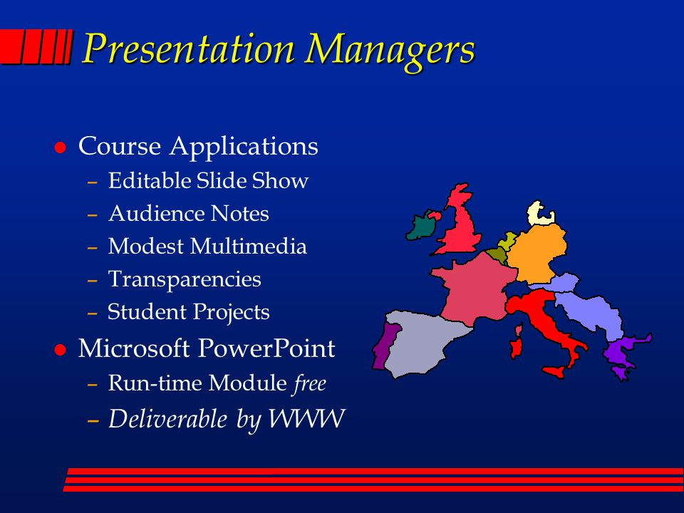 Presentation Managers l Course Applications –Editable Slide Show –Audience Notes –Modest Multimedia –Transparencies –Student Projects l Microsoft PowerPoint –Run-time Module free – Deliverable by WWW