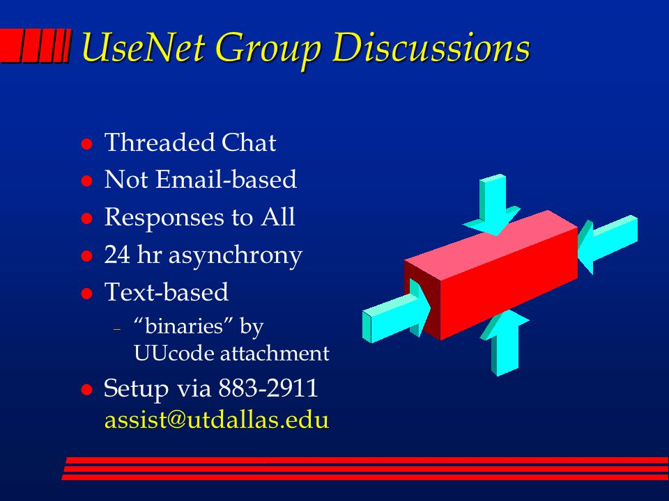 UseNet Group Discussions l Threaded Chat l Not Email-based l Responses to All l 24 hr asynchrony l Text-based – binaries by UUcode attachment l Setup via 883-2911 assist@utdallas.edu