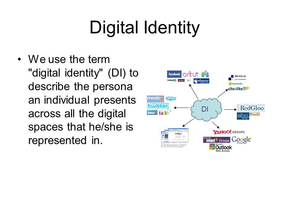 Digital Identity We use the term digital identity (DI) to describe the persona an individual presents across all the digital spaces that he/she is represented in.