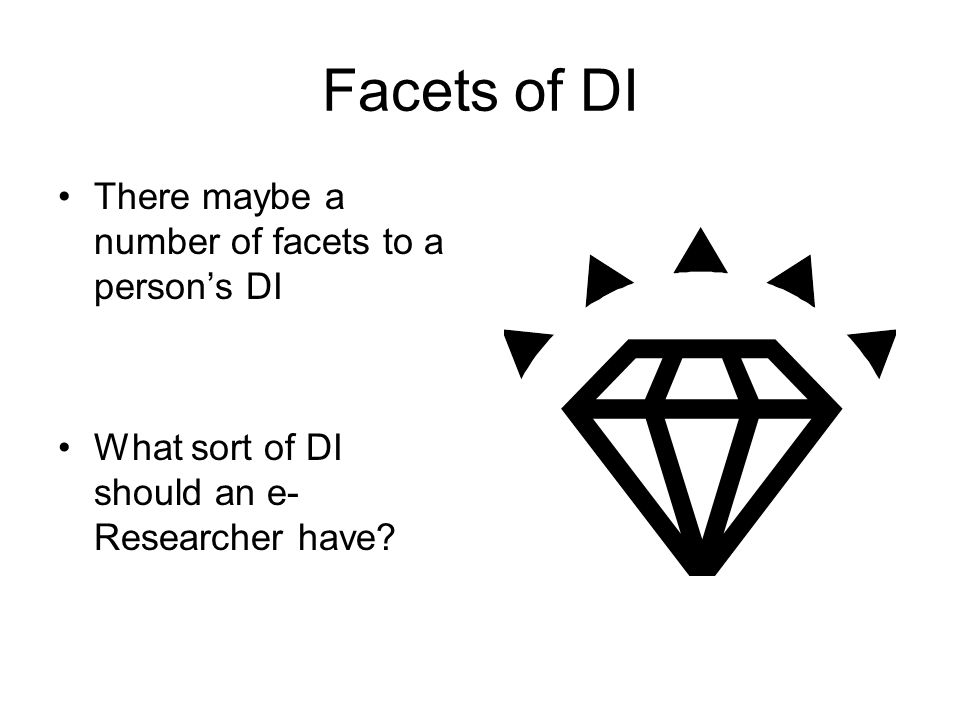 Facets of DI There maybe a number of facets to a person's DI What sort of DI should an e- Researcher have?