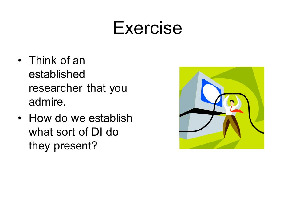 Exercise Think of an established researcher that you admire. How do we establish what sort of DI do they present?