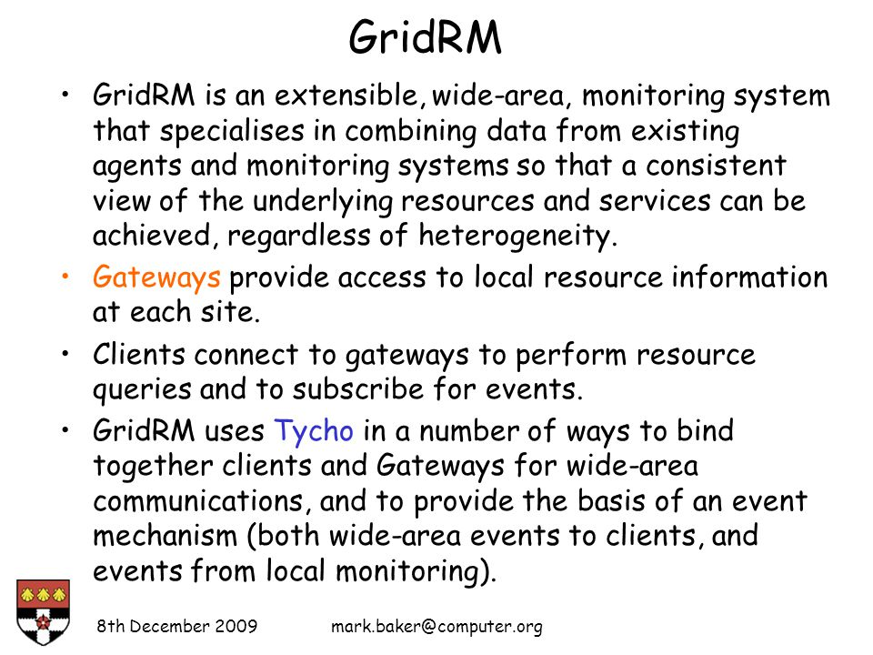 GridRM GridRM is an extensible, wide-area, monitoring system that specialises in combining data from existing agents and monitoring systems so that a consistent view of the underlying resources and services can be achieved, regardless of heterogeneity.